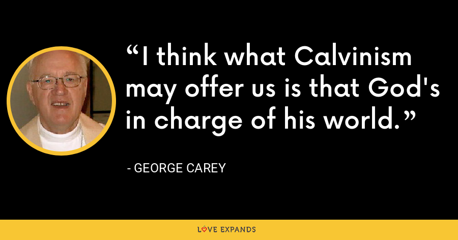 I think what Calvinism may offer us is that God's in charge of his world. - George Carey