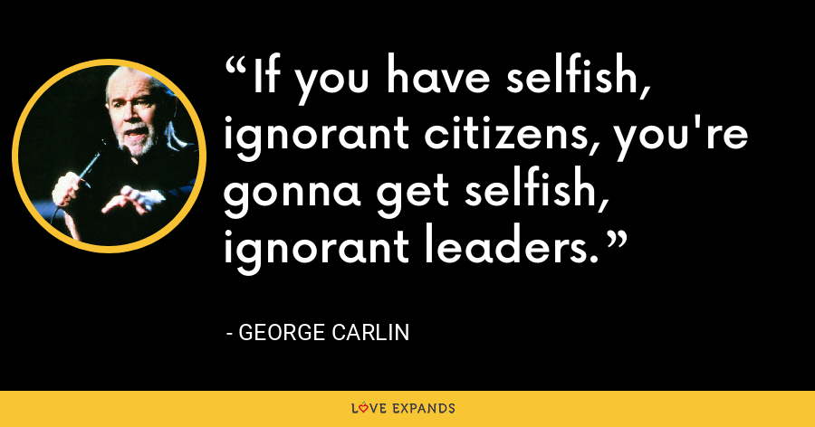 If you have selfish, ignorant citizens, you're gonna get selfish, ignorant leaders. - George Carlin