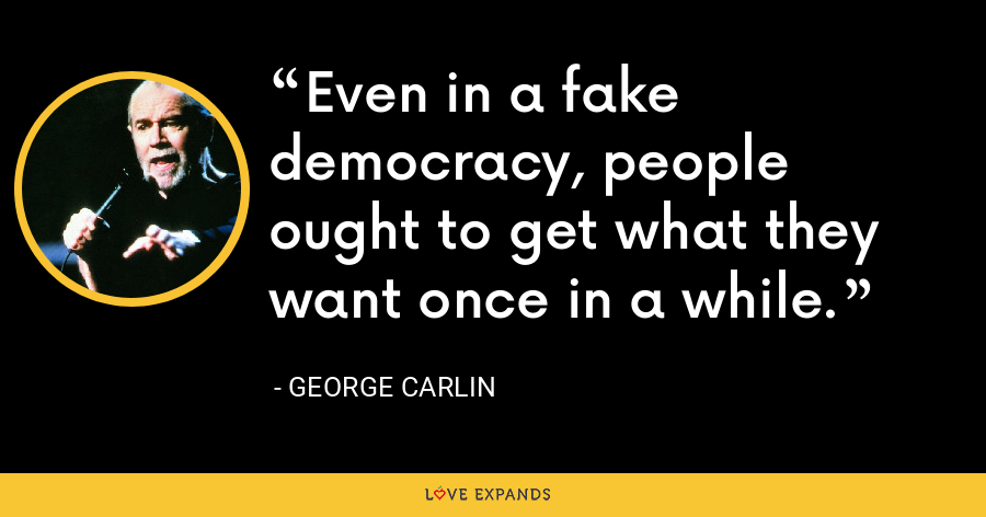 Even in a fake democracy, people ought to get what they want once in a while. - George Carlin