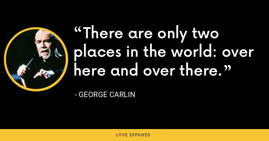 There are only two places in the world: over here and over there. - George Carlin