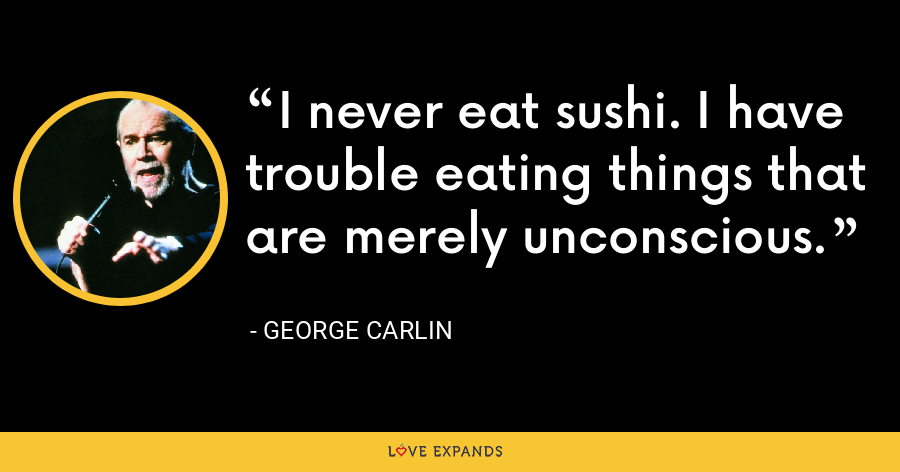 I never eat sushi. I have trouble eating things that are merely unconscious. - George Carlin