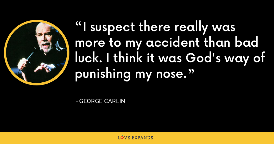 I suspect there really was more to my accident than bad luck. I think it was God's way of punishing my nose. - George Carlin