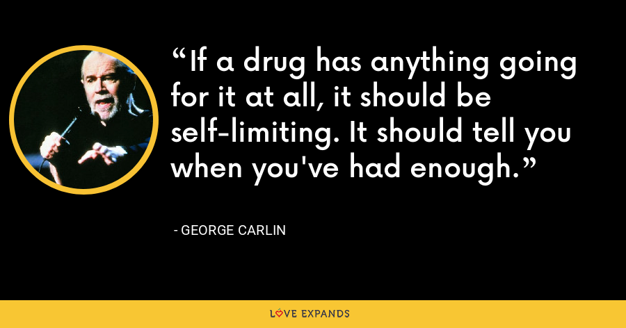If a drug has anything going for it at all, it should be self-limiting. It should tell you when you've had enough. - George Carlin