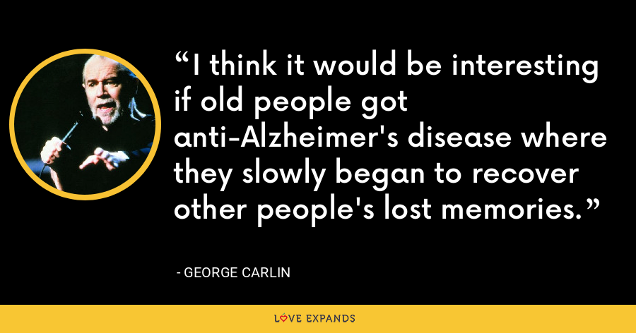 I think it would be interesting if old people got anti-Alzheimer's disease where they slowly began to recover other people's lost memories. - George Carlin