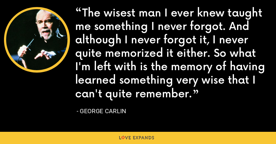 The wisest man I ever knew taught me something I never forgot. And although I never forgot it, I never quite memorized it either. So what I'm left with is the memory of having learned something very wise that I can't quite remember. - George Carlin