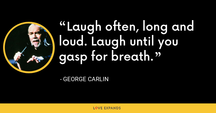 Laugh often, long and loud. Laugh until you gasp for breath. - George Carlin