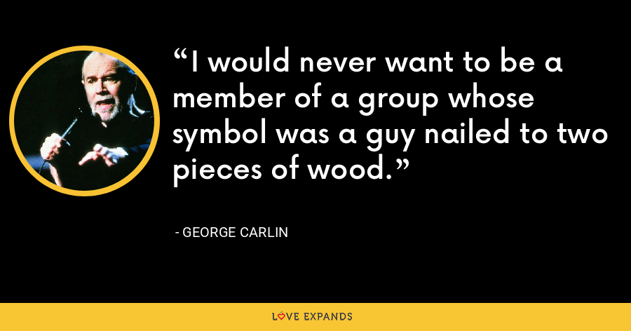 I would never want to be a member of a group whose symbol was a guy nailed to two pieces of wood. - George Carlin