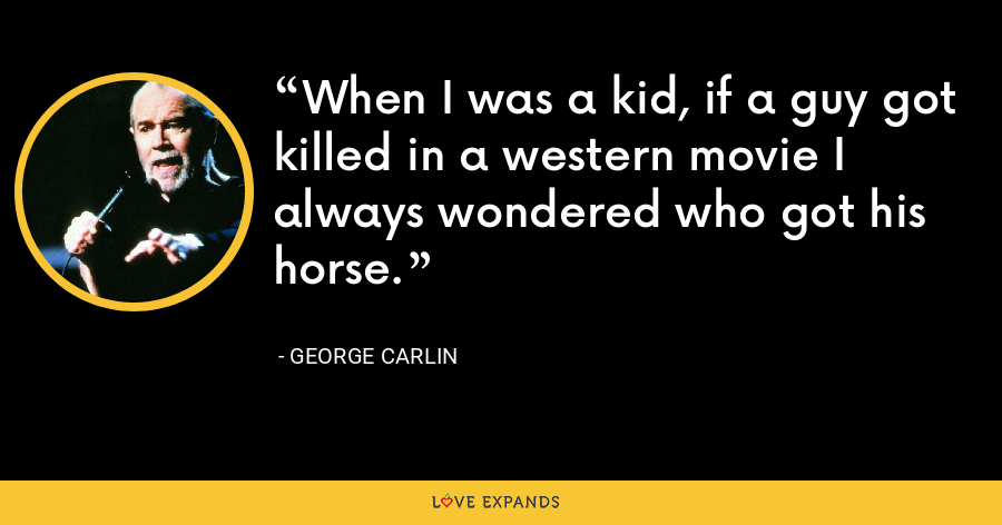 When I was a kid, if a guy got killed in a western movie I always wondered who got his horse. - George Carlin