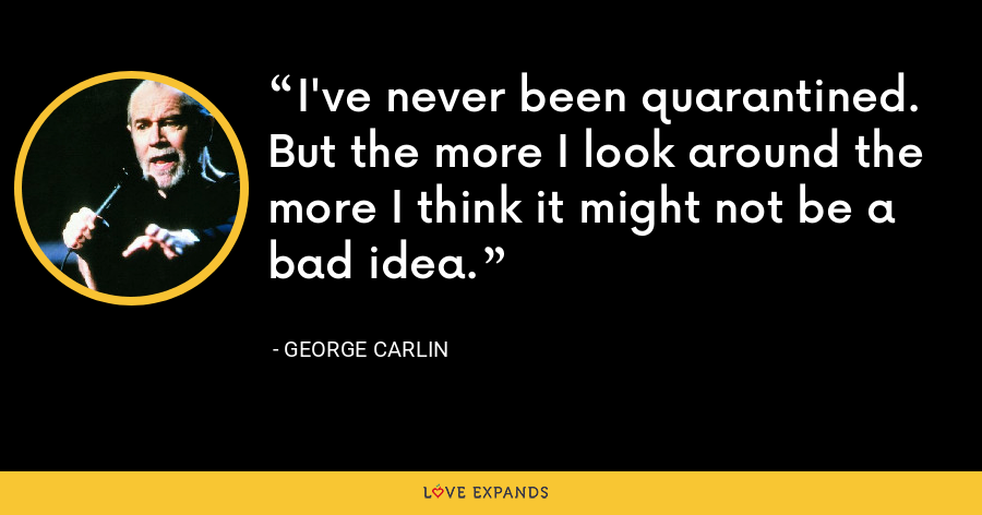 I've never been quarantined. But the more I look around the more I think it might not be a bad idea. - George Carlin
