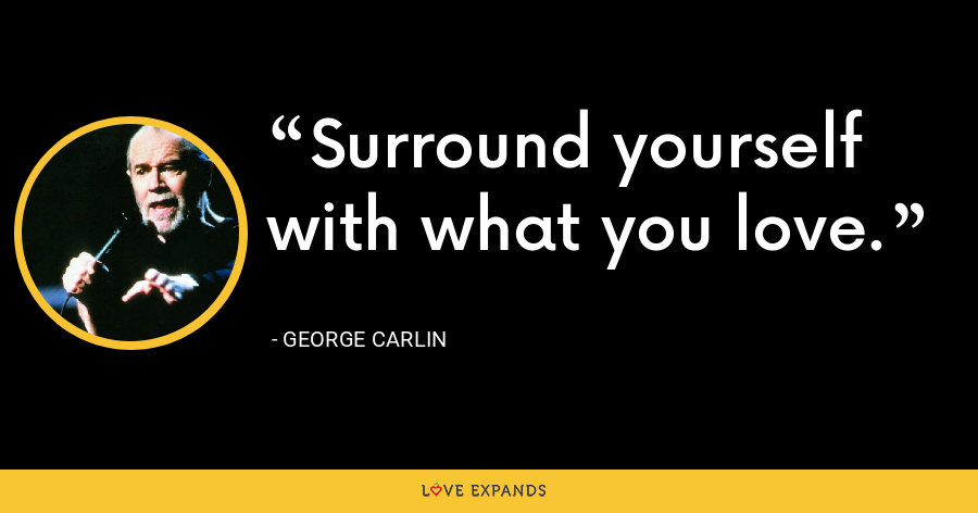 Surround yourself with what you love. - George Carlin