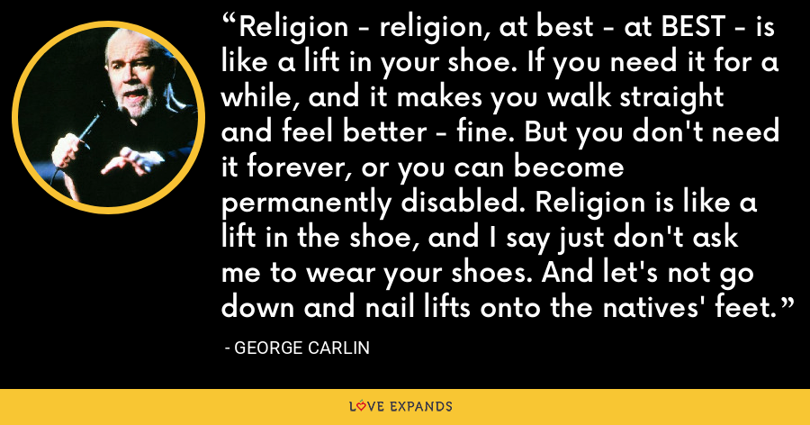 Religion - religion, at best - at BEST - is like a lift in your shoe. If you need it for a while, and it makes you walk straight and feel better - fine. But you don't need it forever, or you can become permanently disabled. Religion is like a lift in the shoe, and I say just don't ask me to wear your shoes. And let's not go down and nail lifts onto the natives' feet. - George Carlin