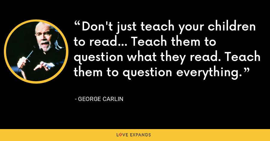 Don't just teach your children to read… Teach them to question what they read. Teach them to question everything. - George Carlin