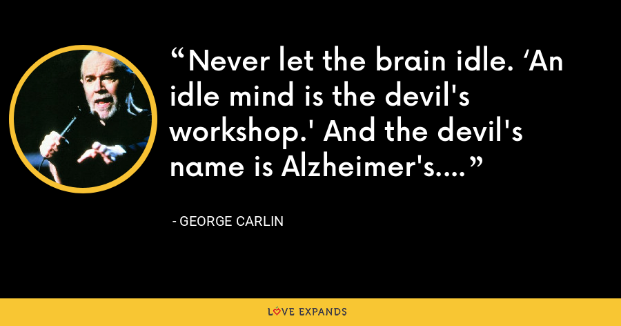 Never let the brain idle. 'An idle mind is the devil's workshop.' And the devil's name is Alzheimer's. - George Carlin
