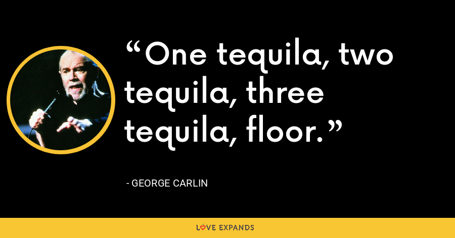 One tequila, two tequila, three tequila, floor. - George Carlin