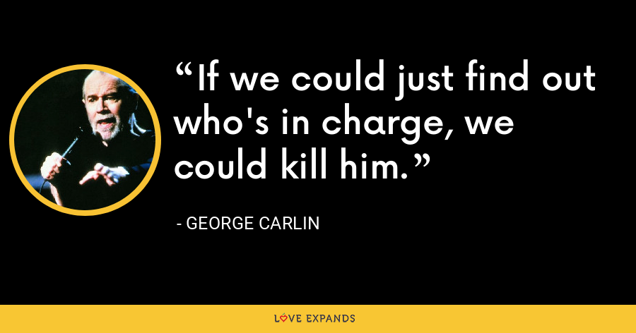 If we could just find out who's in charge, we could kill him. - George Carlin