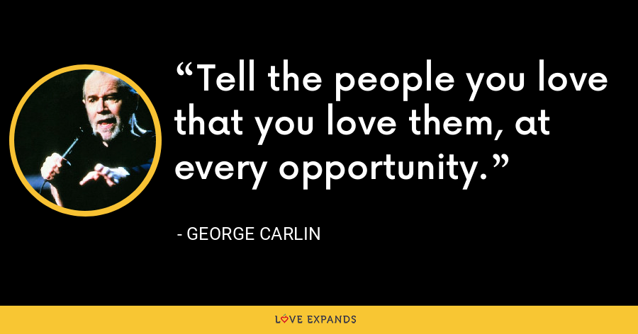 Tell the people you love that you love them, at every opportunity. - George Carlin