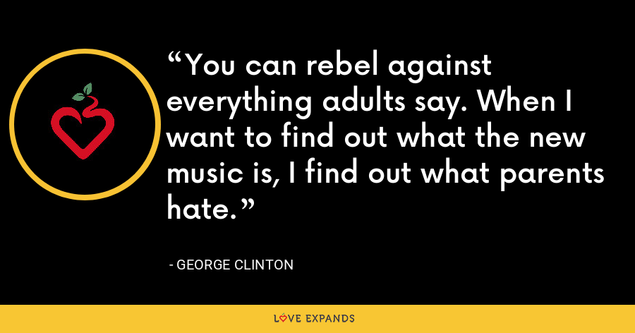 You can rebel against everything adults say. When I want to find out what the new music is, I find out what parents hate. - George Clinton