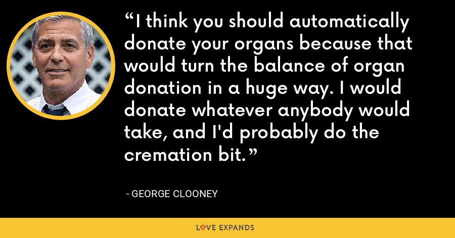 I think you should automatically donate your organs because that would turn the balance of organ donation in a huge way. I would donate whatever anybody would take, and I'd probably do the cremation bit. - George Clooney