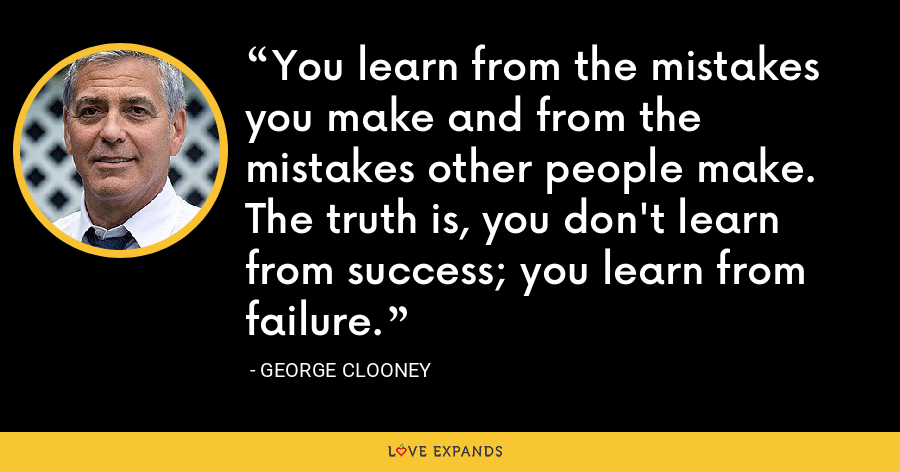 You learn from the mistakes you make and from the mistakes other people make. The truth is, you don't learn from success; you learn from failure. - George Clooney