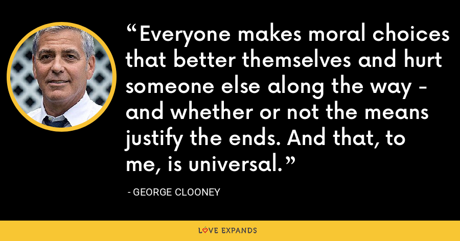 Everyone makes moral choices that better themselves and hurt someone else along the way - and whether or not the means justify the ends. And that, to me, is universal. - George Clooney