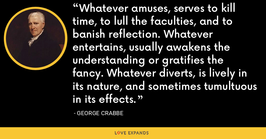 Whatever amuses, serves to kill time, to lull the faculties, and to banish reflection. Whatever entertains, usually awakens the understanding or gratifies the fancy. Whatever diverts, is lively in its nature, and sometimes tumultuous in its effects. - George Crabbe