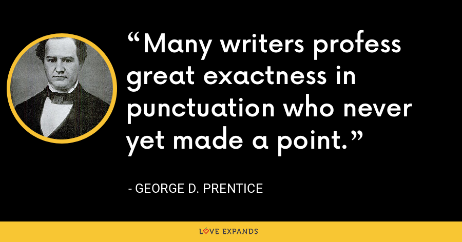 Many writers profess great exactness in punctuation who never yet made a point. - George D. Prentice