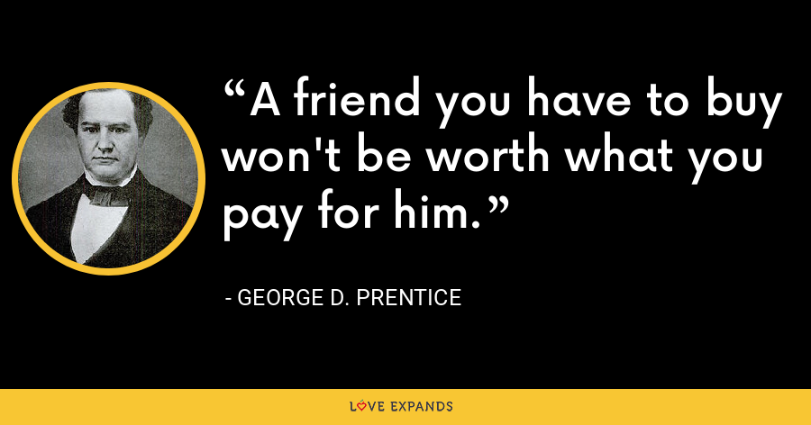 A friend you have to buy won't be worth what you pay for him. - George D. Prentice
