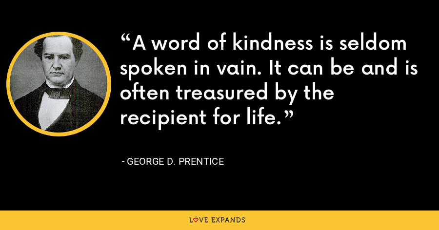A word of kindness is seldom spoken in vain. It can be and is often treasured by the recipient for life. - George D. Prentice