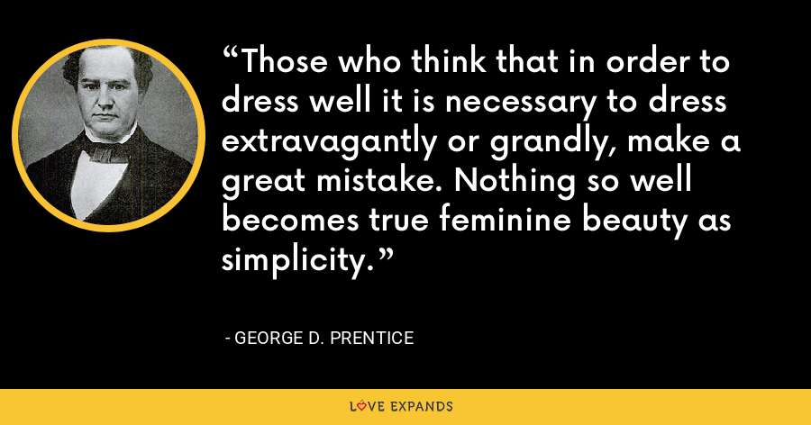 Those who think that in order to dress well it is necessary to dress extravagantly or grandly, make a great mistake. Nothing so well becomes true feminine beauty as simplicity. - George D. Prentice