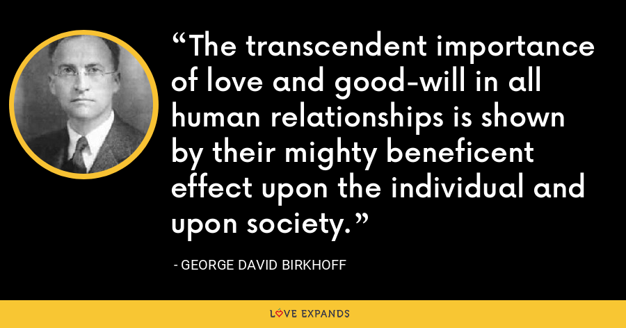 The transcendent importance of love and good-will in all human relationships is shown by their mighty beneficent effect upon the individual and upon society. - George David Birkhoff