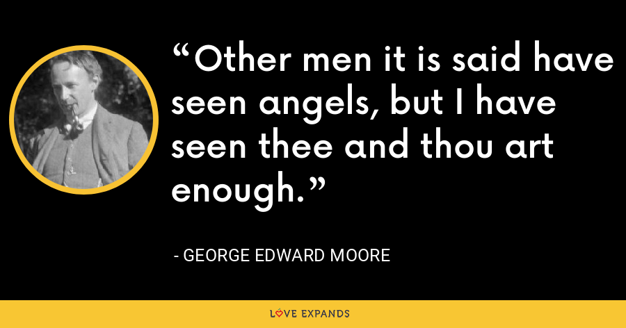 Other men it is said have seen angels, but I have seen thee and thou art enough. - George Edward Moore
