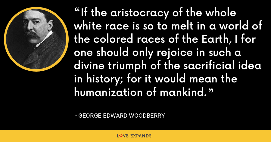 If the aristocracy of the whole white race is so to melt in a world of the colored races of the Earth, I for one should only rejoice in such a divine triumph of the sacrificial idea in history; for it would mean the humanization of mankind. - George Edward Woodberry