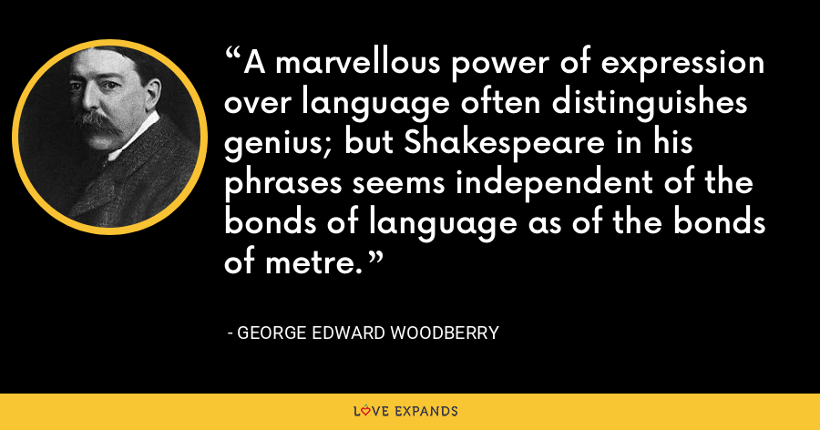 A marvellous power of expression over language often distinguishes genius; but Shakespeare in his phrases seems independent of the bonds of language as of the bonds of metre. - George Edward Woodberry