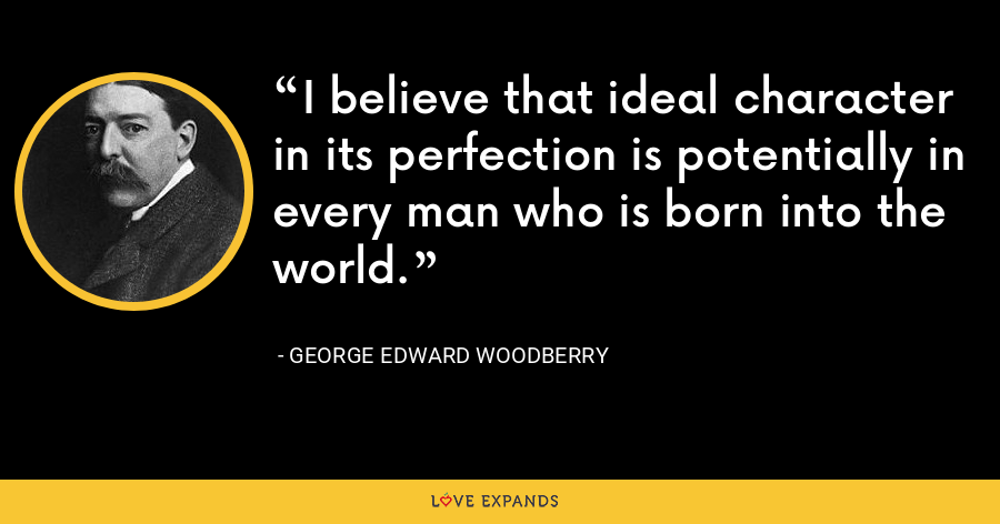 I believe that ideal character in its perfection is potentially in every man who is born into the world. - George Edward Woodberry