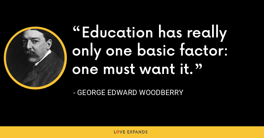 Education has really only one basic factor: one must want it. - George Edward Woodberry