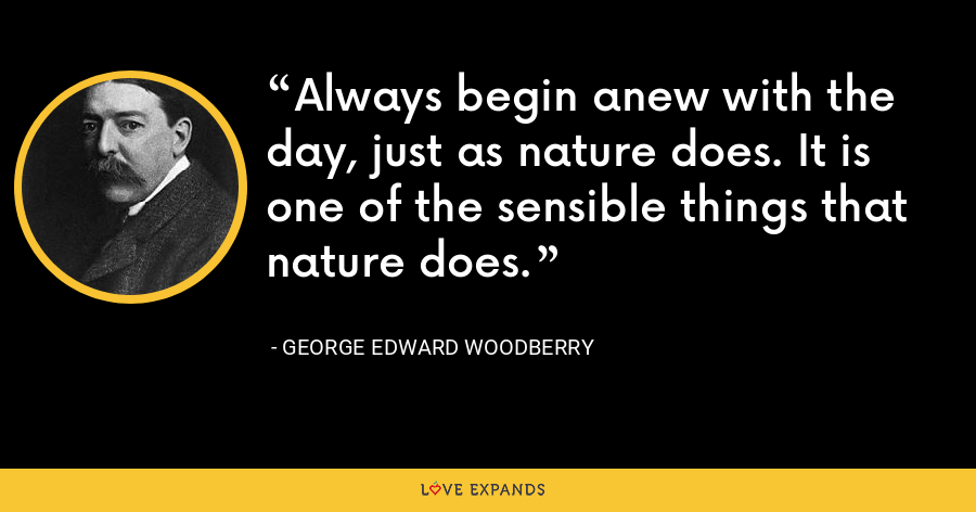 Always begin anew with the day, just as nature does. It is one of the sensible things that nature does. - George Edward Woodberry