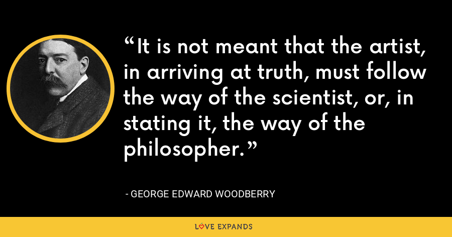 It is not meant that the artist, in arriving at truth, must follow the way of the scientist, or, in stating it, the way of the philosopher. - George Edward Woodberry