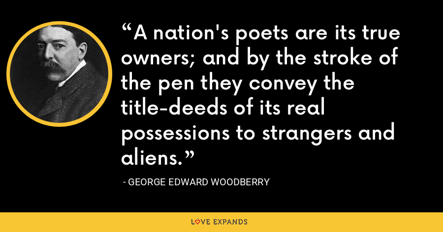 A nation's poets are its true owners; and by the stroke of the pen they convey the title-deeds of its real possessions to strangers and aliens. - George Edward Woodberry