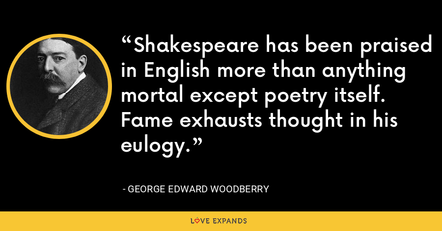Shakespeare has been praised in English more than anything mortal except poetry itself. Fame exhausts thought in his eulogy. - George Edward Woodberry