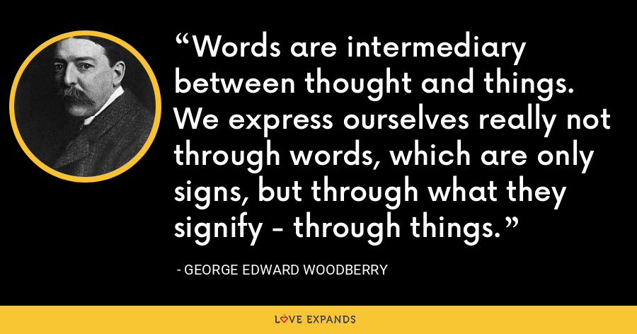 Words are intermediary between thought and things. We express ourselves really not through words, which are only signs, but through what they signify - through things. - George Edward Woodberry