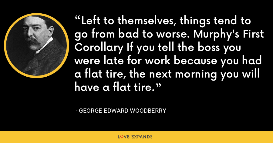 Left to themselves, things tend to go from bad to worse. Murphy's First Corollary If you tell the boss you were late for work because you had a flat tire, the next morning you will have a flat tire. - George Edward Woodberry