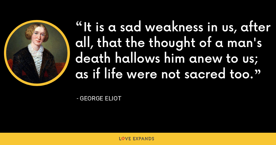 It is a sad weakness in us, after all, that the thought of a man's death hallows him anew to us; as if life were not sacred too. - George Eliot