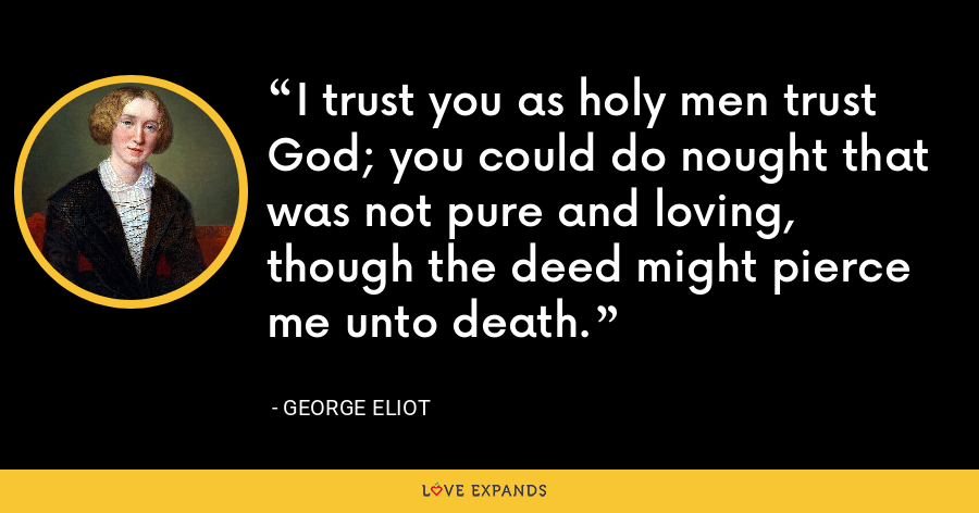 I trust you as holy men trust God; you could do nought that was not pure and loving, though the deed might pierce me unto death. - George Eliot