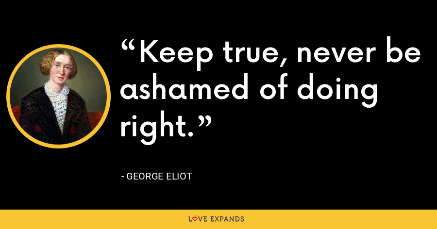 Keep true, never be ashamed of doing right. - George Eliot