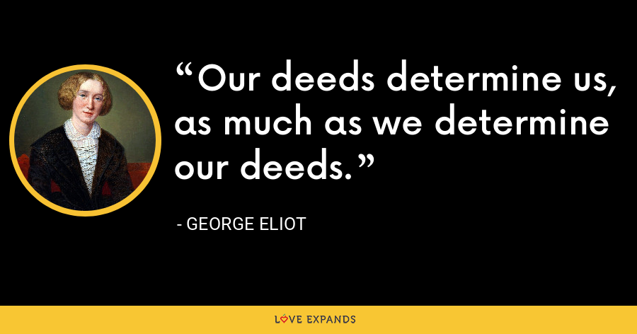 Our deeds determine us, as much as we determine our deeds. - George Eliot