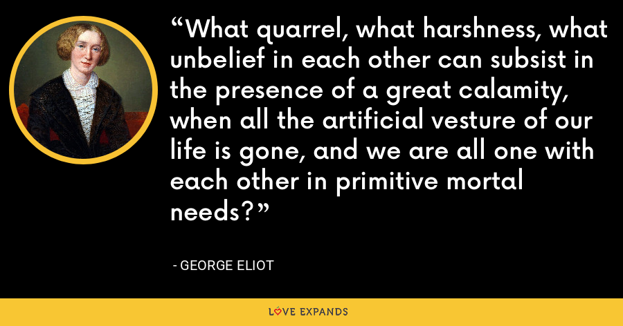 What quarrel, what harshness, what unbelief in each other can subsist in the presence of a great calamity, when all the artificial vesture of our life is gone, and we are all one with each other in primitive mortal needs? - George Eliot