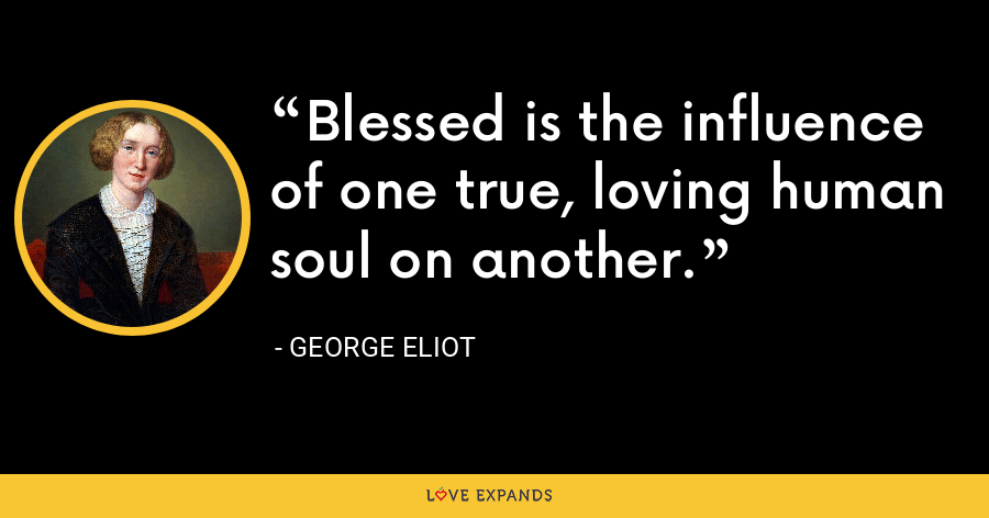 Blessed is the influence of one true, loving human soul on another. - George Eliot