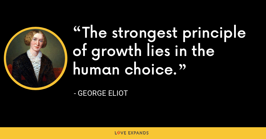 The strongest principle of growth lies in the human choice. - George Eliot