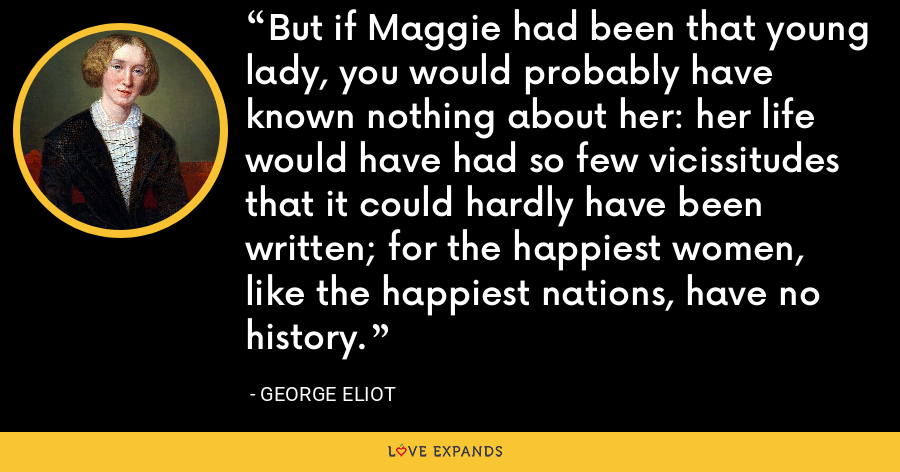 But if Maggie had been that young lady, you would probably have known nothing about her: her life would have had so few vicissitudes that it could hardly have been written; for the happiest women, like the happiest nations, have no history. - George Eliot