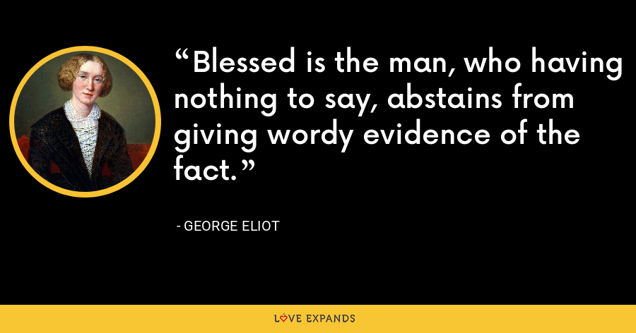 Blessed is the man, who having nothing to say, abstains from giving wordy evidence of the fact. - George Eliot